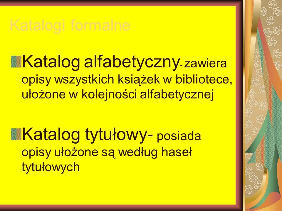 Katalogi formalne Katalog alfabetyczny - zawiera opisy wszystkich książek w bibliotece, ułożone w kolejności alfabetycznej Katalog tytułowy- posiada o