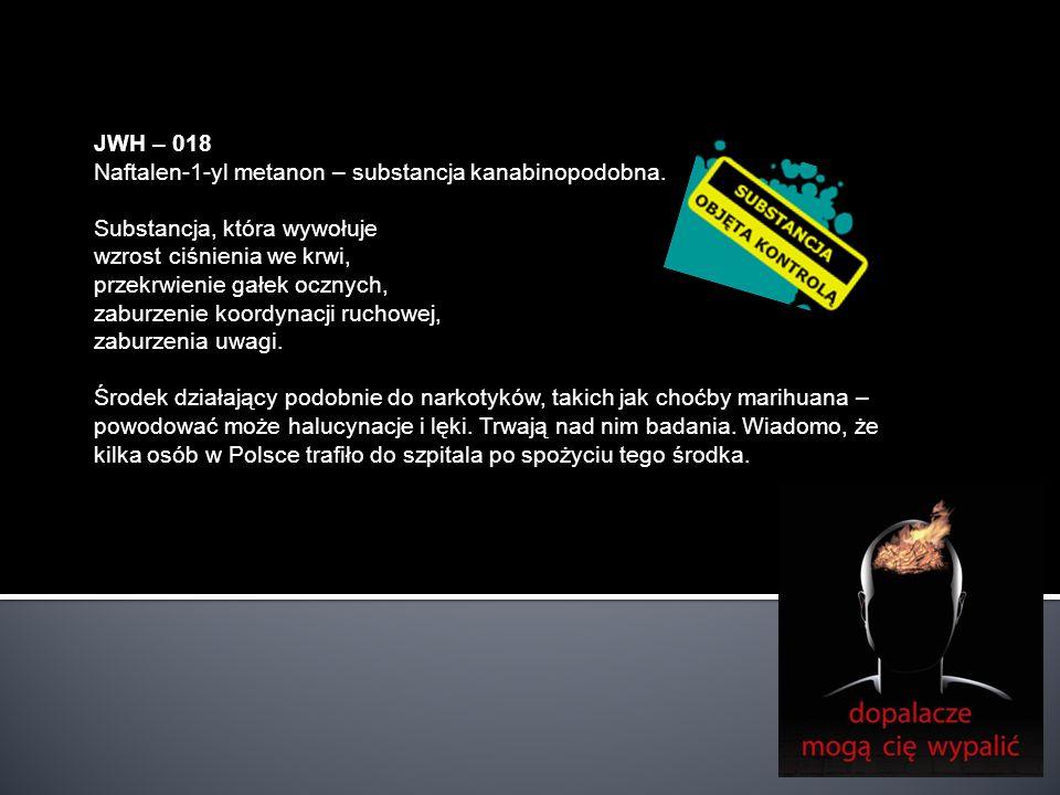 JWH – 018 Naftalen-1-yl metanon – substancja kanabinopodobna. Substancja, która wywołuje wzrost ciśnienia we krwi, przekrwienie gałek ocznych, zaburze