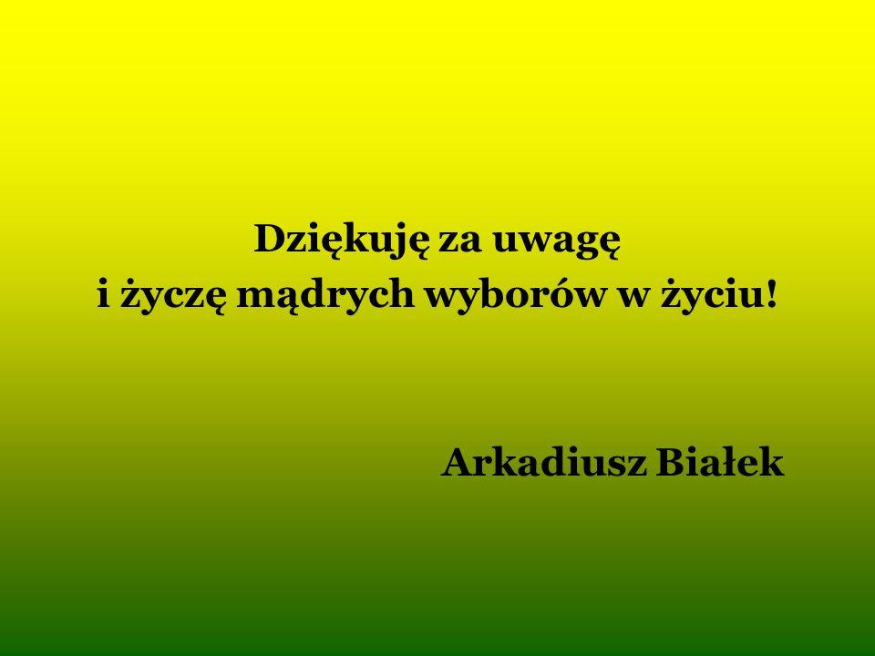 Dziękuję za uwagę i życzę mądrych wyborów w życiu! Arkadiusz Białek