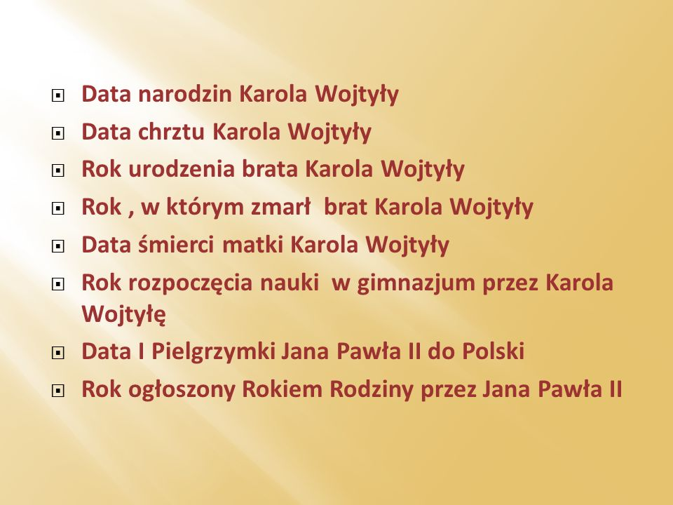 Data narodzin Karola Wojtyły Data chrztu Karola Wojtyły Rok urodzenia brata Karola Wojtyły Rok, w którym zmarł brat Karola Wojtyły Data śmierci matki