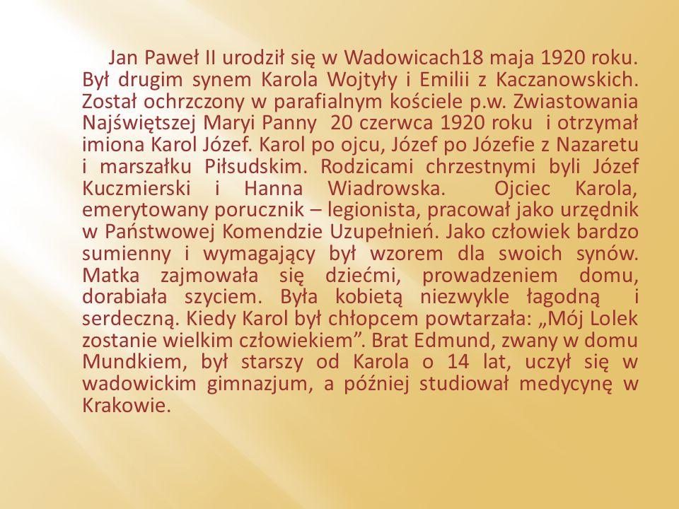 Jan Paweł II urodził się w Wadowicach18 maja 1920 roku. Był drugim synem Karola Wojtyły i Emilii z Kaczanowskich. Został ochrzczony w parafialnym kośc