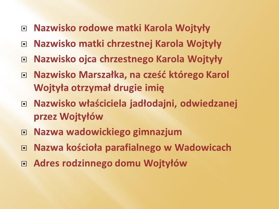 Nazwisko rodowe matki Karola Wojtyły Nazwisko matki chrzestnej Karola Wojtyły Nazwisko ojca chrzestnego Karola Wojtyły Nazwisko Marszałka, na cześć kt