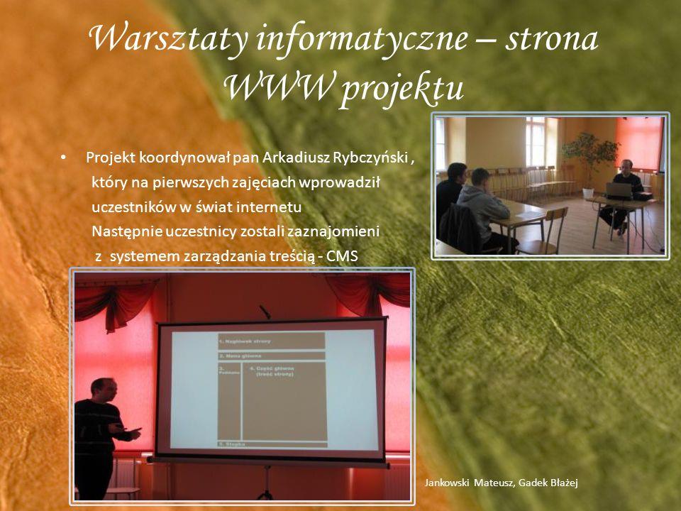 Warsztaty informatyczne – strona WWW projektu Projekt koordynował pan Arkadiusz Rybczyński, który na pierwszych zajęciach wprowadził uczestników w świat internetu Następnie uczestnicy zostali zaznajomieni z systemem zarządzania treścią - CMS Jankowski Mateusz, Gadek Błażej