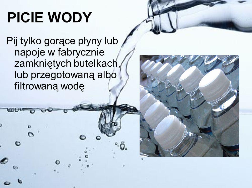PICIE WODY Pij tylko gorące płyny lub napoje w fabrycznie zamkniętych butelkach, lub przegotowaną albo filtrowaną wodę