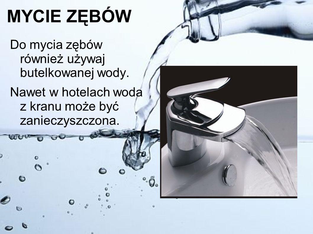 MYCIE ZĘBÓW Do mycia zębów również używaj butelkowanej wody. Nawet w hotelach woda z kranu może być zanieczyszczona.