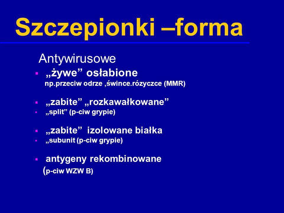 Szczepionki –forma Antywirusowe żywe osłabione np.przeciw odrze,śwince.rózyczce (MMR) zabite rozkawałkowane split (p-ciw grypie) zabite izolowane biał