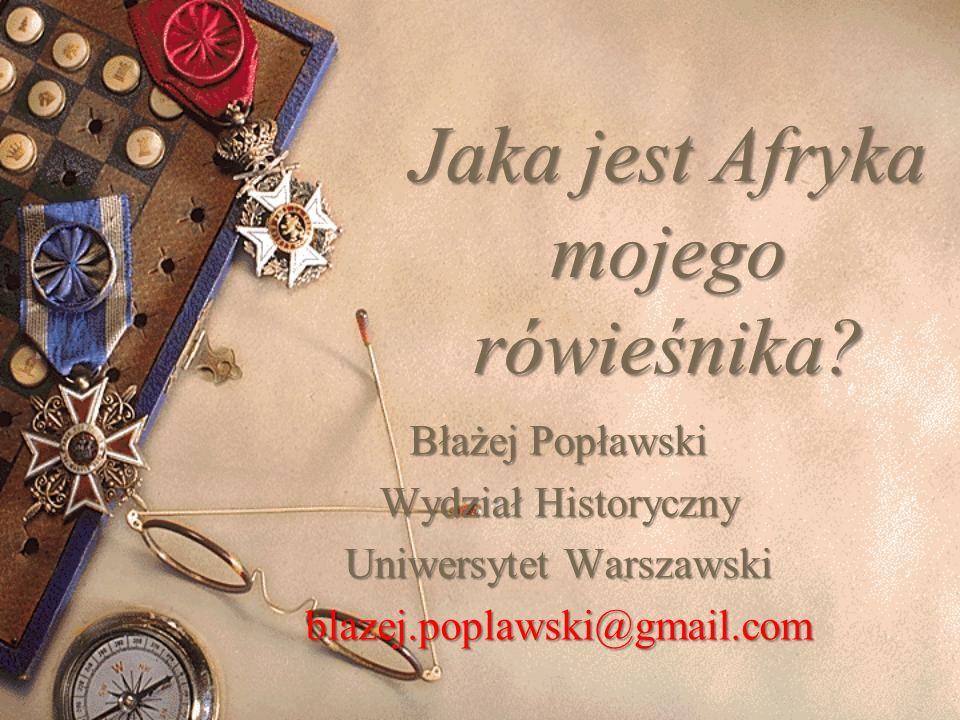 Jaka jest Afryka mojego rówieśnika? Błażej Popławski Wydział Historyczny Uniwersytet Warszawski blazej.poplawski@gmail.com
