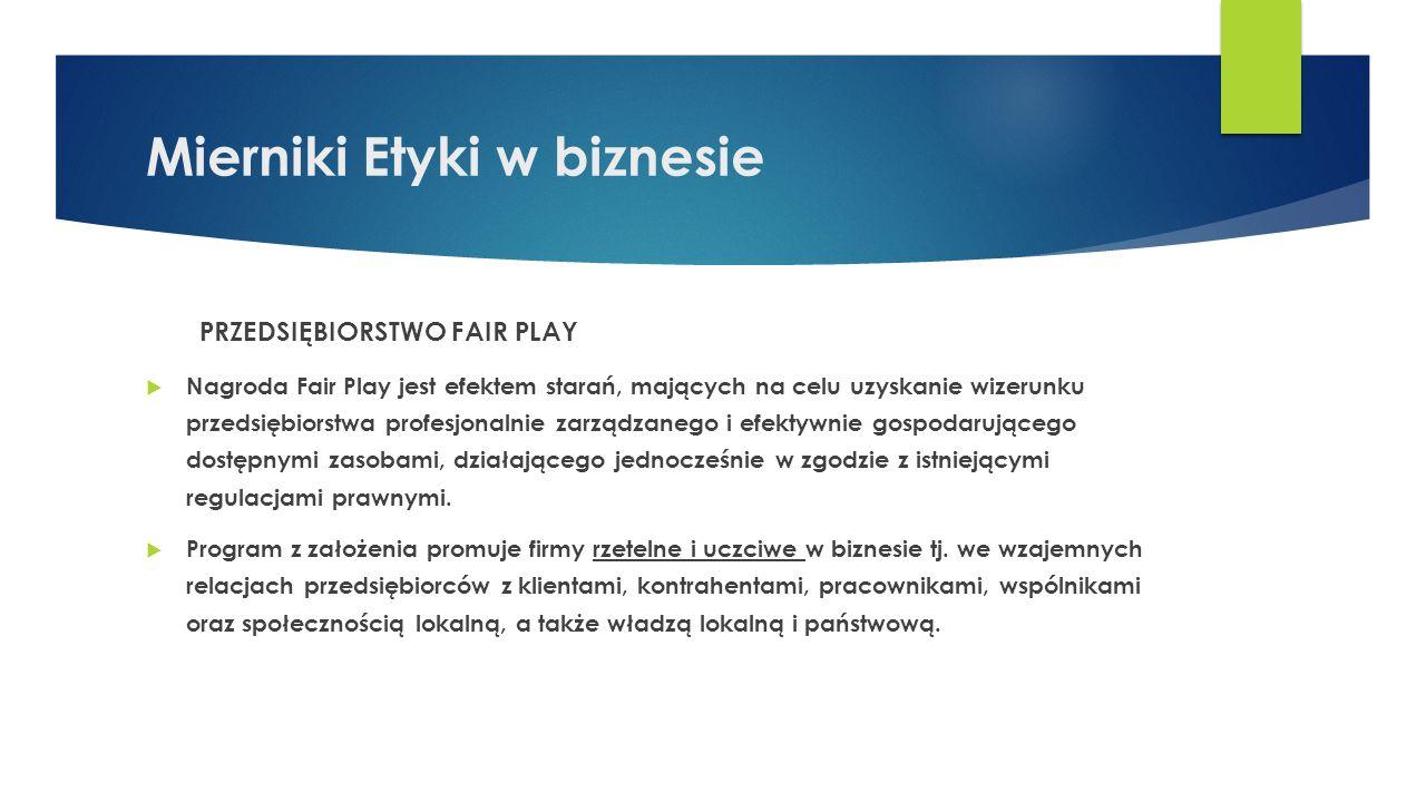 Fair Play – kryteria stosunki międzyludzkie panujące w firmie warunki i bezpieczeństwo pracy terminowość wywiązywania się ze zobowiązań wobec kontrahentów sposób załatwiania reklamacji, skarg i wniosków terminowość regulowania należności wobec Skarbu Państwa wrażliwość społeczna (działalność charytatywna, społeczna itp.)