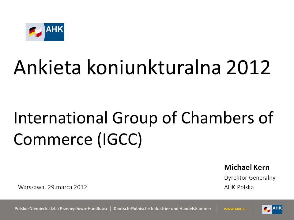 Ankieta koniunkturalna 2012 International Group of Chambers of Commerce (IGCC) Michael Kern Dyrektor Generalny AHK Polska Warszawa, 29.marca 2012