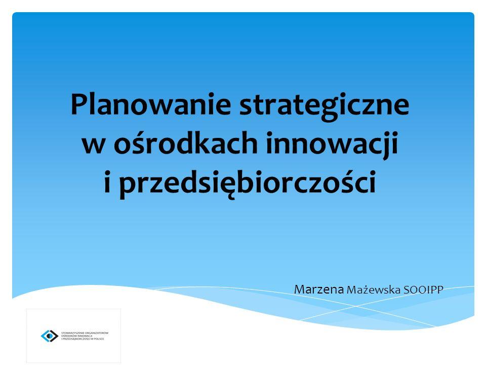 Planowanie strategiczne w ośrodkach innowacji i przedsiębiorczości Marzena Mażewska SOOIPP