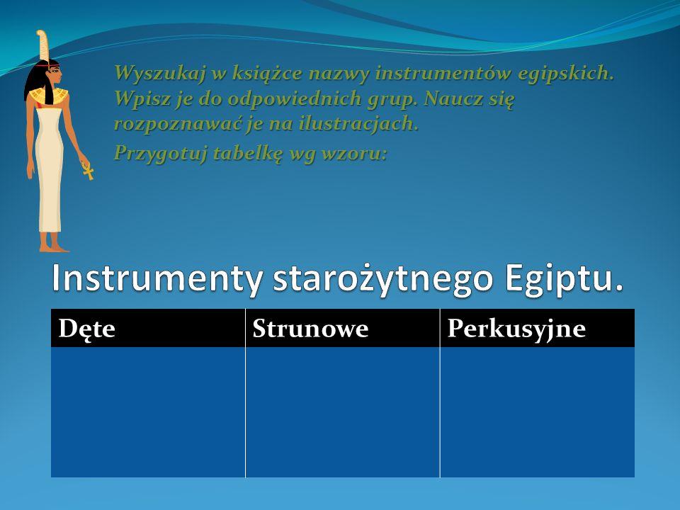 Wyszukaj w książce nazwy instrumentów egipskich. Wpisz je do odpowiednich grup. Naucz się rozpoznawać je na ilustracjach. Przygotuj tabelkę wg wzoru: