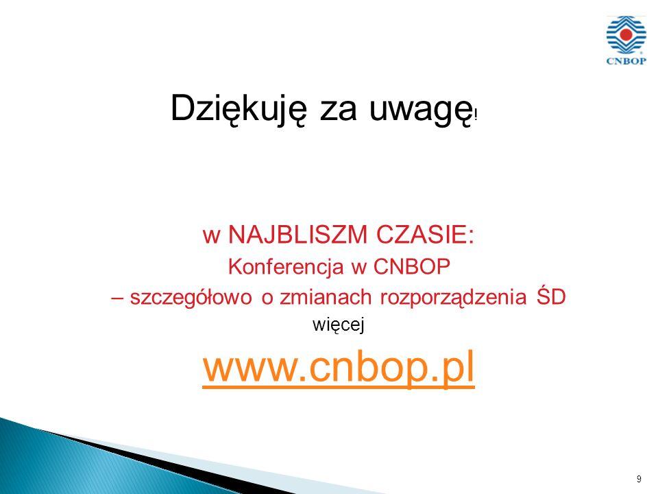 w NAJBLISZM CZASIE: Konferencja w CNBOP – szczegółowo o zmianach rozporządzenia ŚD więcej www.cnbop.pl 9 Dziękuję za uwagę !