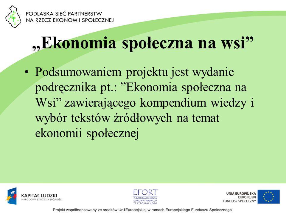 Ekonomia społeczna na wsi Podsumowaniem projektu jest wydanie podręcznika pt.: Ekonomia społeczna na Wsi zawierającego kompendium wiedzy i wybór tekst