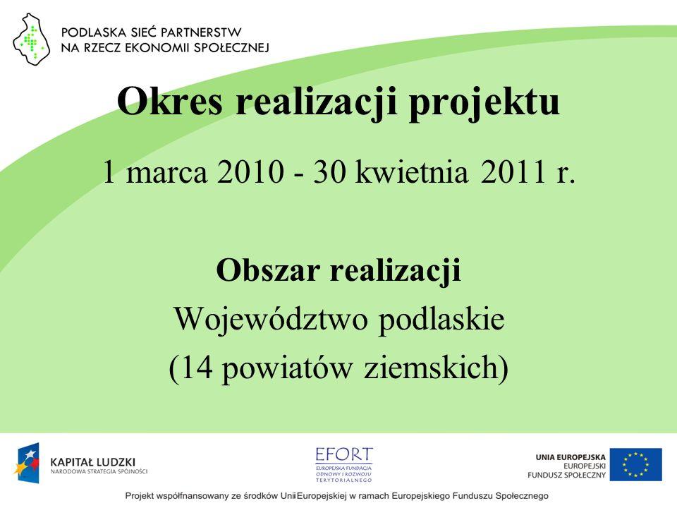 Okres realizacji projektu 1 marca 2010 - 30 kwietnia 2011 r. Obszar realizacji Województwo podlaskie (14 powiatów ziemskich)