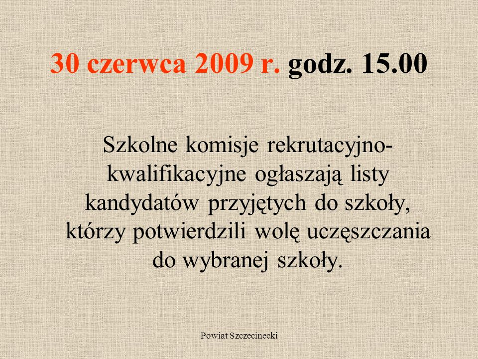 Powiat Szczecinecki Od 19 do 23 czerwca 2009 r. do godz. 15.00 Kandydaci składają do nie więcej niż trzech szkół kopie świadectwa ukończenia gimnazjum
