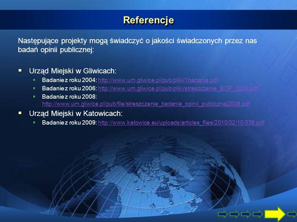 Referencje Następujące projekty mogą świadczyć o jakości świadczonych przez nas badań opinii publicznej: Urząd Miejski w Gliwicach: Badanie z roku 2004: http://www.um.gliwice.pl/pub/pliki/1badania.pdfhttp://www.um.gliwice.pl/pub/pliki/1badania.pdf Badanie z roku 2006: http://www.um.gliwice.pl/pub/pliki/streszczenie_BOP_2006.pdfhttp://www.um.gliwice.pl/pub/pliki/streszczenie_BOP_2006.pdf Badanie z roku 2008: http://www.um.gliwice.pl/pub/file/streszczenie_badanie_opinii_publicznej2008.pdf http://www.um.gliwice.pl/pub/file/streszczenie_badanie_opinii_publicznej2008.pdf Urząd Miejski w Katowicach: Badanie z roku 2009: http://www.katowice.eu/uploads/articles_files/2010/02/10/539.pdfhttp://www.katowice.eu/uploads/articles_files/2010/02/10/539.pdf