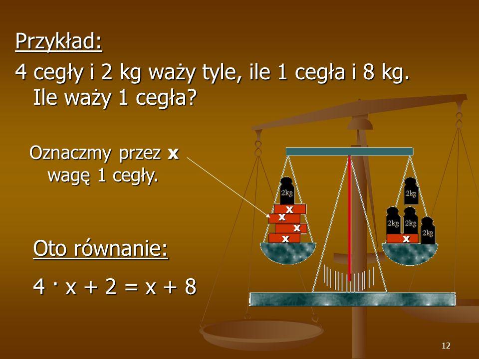 12 Przykład: 4 cegły i 2 kg waży tyle, ile 1 cegła i 8 kg.