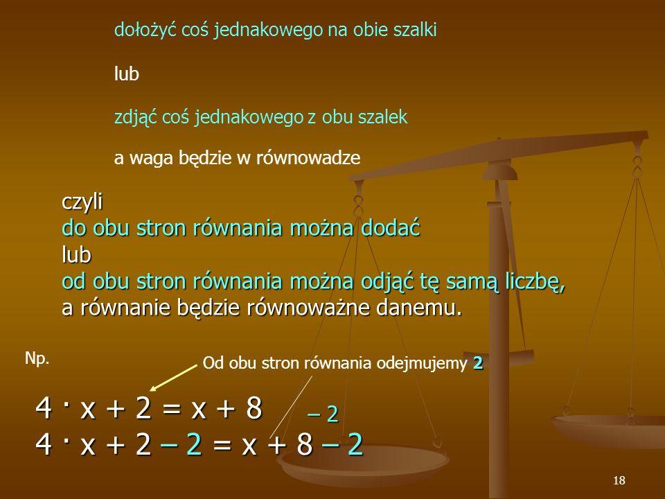 18 dołożyć coś jednakowego na obie szalki lub zdjąć coś jednakowego z obu szalek a waga będzie w równowadze czyli do obu stron równania można dodać lub od obu stron równania można odjąć tę samą liczbę, a równanie będzie równoważne danemu.