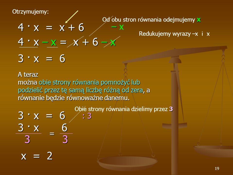 19 4 · x = x + 6 Otrzymujemy: – – x 4 · x – x = x + 6 – x 3 · x = 6 x Od obu stron równania odejmujemy x A teraz można obie strony równania pomnożyć lub podzielić przez tę samą liczbę różną od zera, a równanie będzie równoważne danemu.