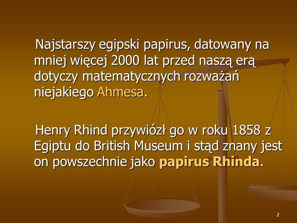 2 Najstarszy egipski papirus, datowany na mniej więcej 2000 lat przed naszą erą dotyczy matematycznych rozważań niejakiego Ahmesa.