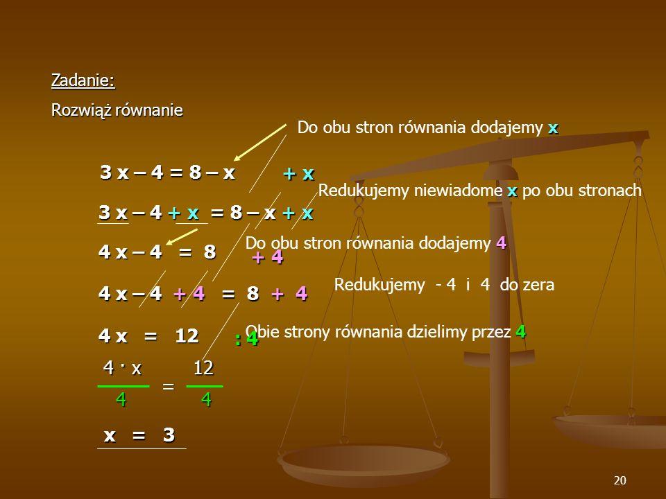 20 Zadanie: Rozwiąż równanie 3 x – 4 = 8 – x 3 x – 4 = 8 – x 3 x – 4 + x = 8 – x + x + x x Do obu stron równania dodajemy x 4 x – 4 = 8 4 Do obu stron równania dodajemy 4 + 4 4 x – 4 + 4 = 8 + 4 4 x = 12 4 Obie strony równania dzielimy przez 4 : 4 4 · x 12 = 4 4 4 4 x = 3 x = 3 x Redukujemy niewiadome x po obu stronach Redukujemy - 4 i 4 do zera