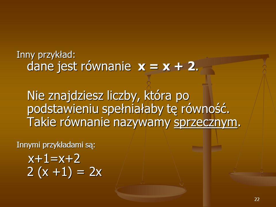 22 Inny przykład: dane jest równanie x = x + 2.