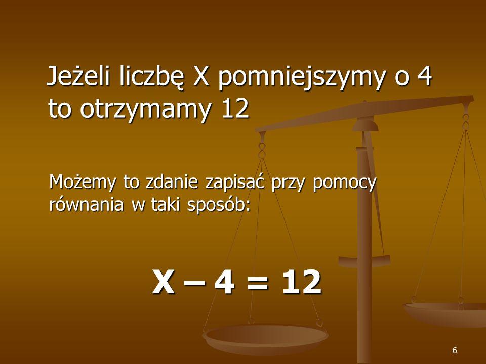 6 Jeżeli liczbę X pomniejszymy o 4 to otrzymamy 12 Jeżeli liczbę X pomniejszymy o 4 to otrzymamy 12 Możemy to zdanie zapisać przy pomocy równania w taki sposób: X – 4 = 12