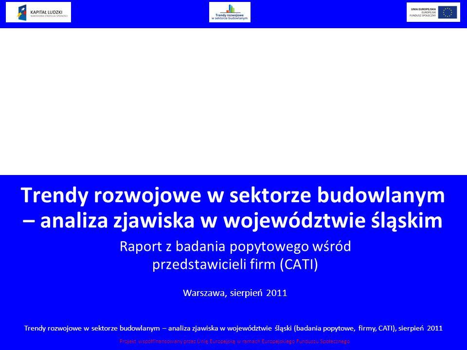 Trendy rozwojowe w sektorze budowlanym – analiza zjawiska w województwie śląski (badania popytowe, firmy, CATI), sierpień 2011 Projekt współfinansowan