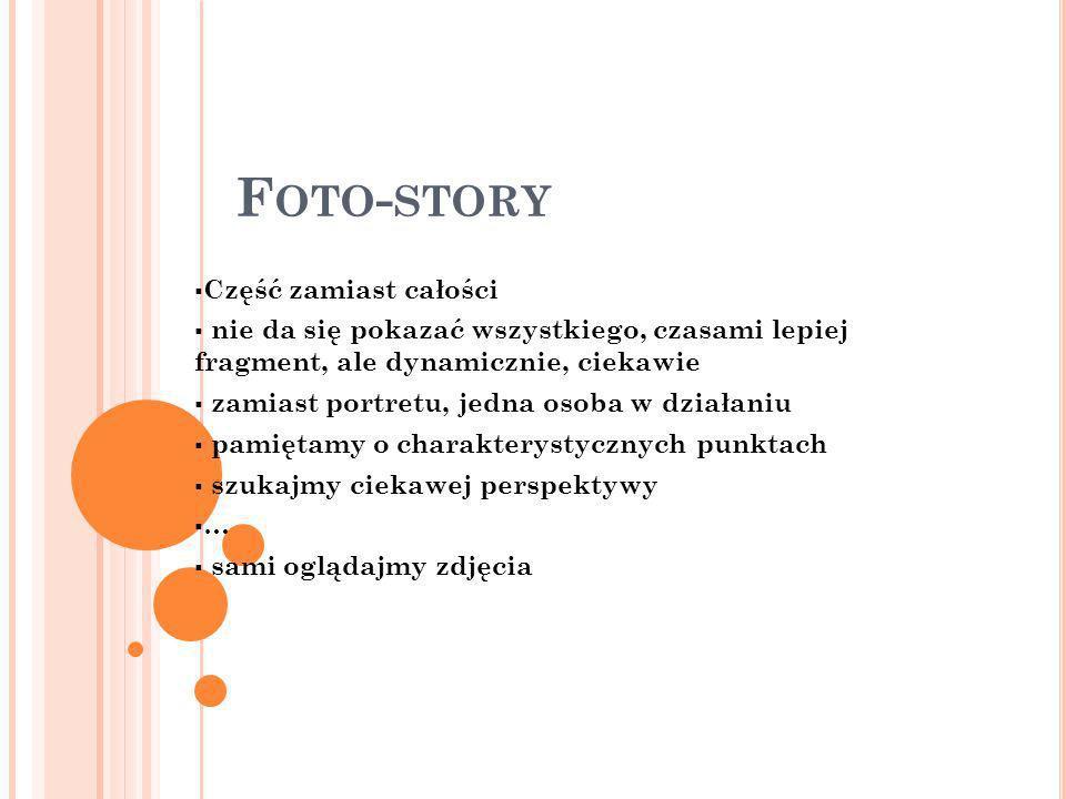 F OTO - STORY Część zamiast całości nie da się pokazać wszystkiego, czasami lepiej fragment, ale dynamicznie, ciekawie zamiast portretu, jedna osoba w