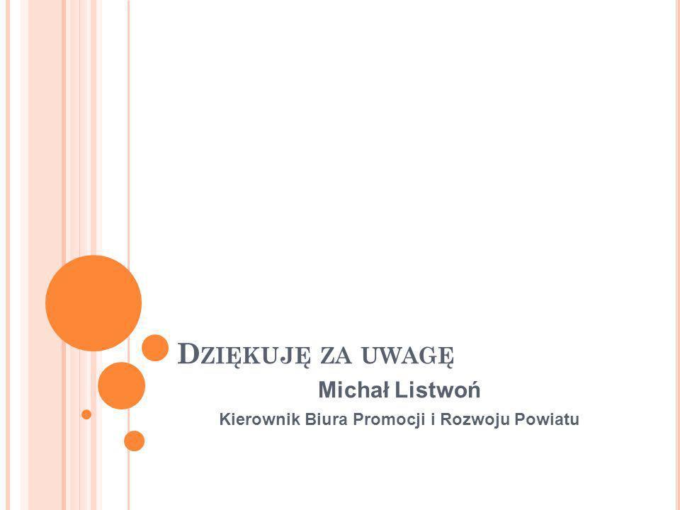 D ZIĘKUJĘ ZA UWAGĘ Michał Listwoń Kierownik Biura Promocji i Rozwoju Powiatu