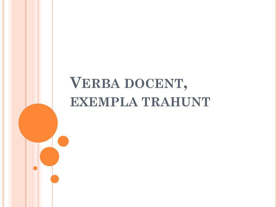 V ERBA DOCENT, EXEMPLA TRAHUNT