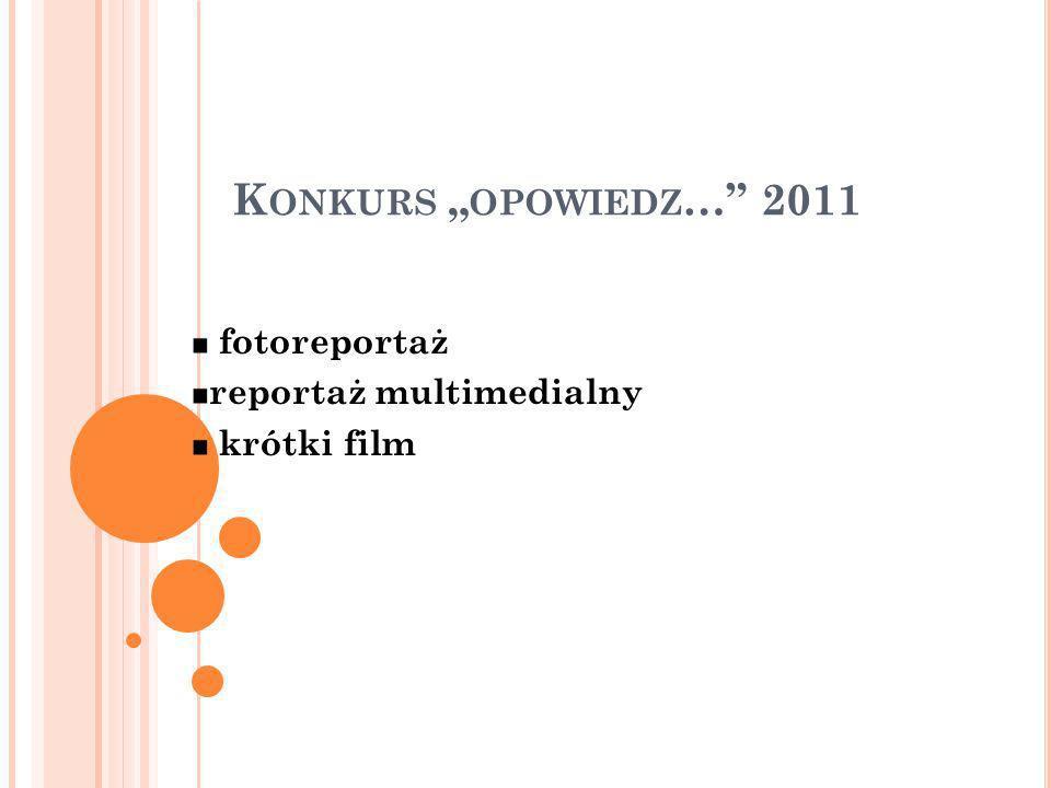 K ONKURS OPOWIEDZ … 2011 fotoreportaż reportaż multimedialny krótki film