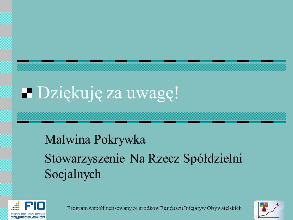 Dziękuję za uwagę! Malwina Pokrywka Stowarzyszenie Na Rzecz Spółdzielni Socjalnych Program współfinansowany ze środków Funduszu Inicjatyw Obywatelskic