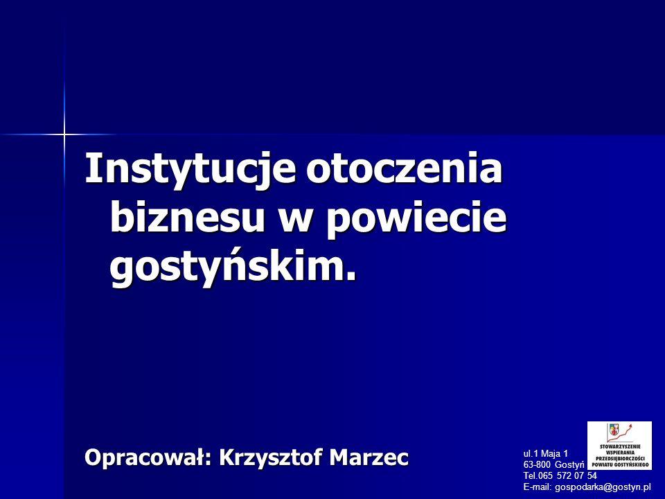 Instytucje otoczenia biznesu w powiecie gostyńskim. Opracował: Krzysztof Marzec ul.1 Maja 1 63-800 Gostyń Tel.065 572 07 54 E-mail: gospodarka@gostyn.