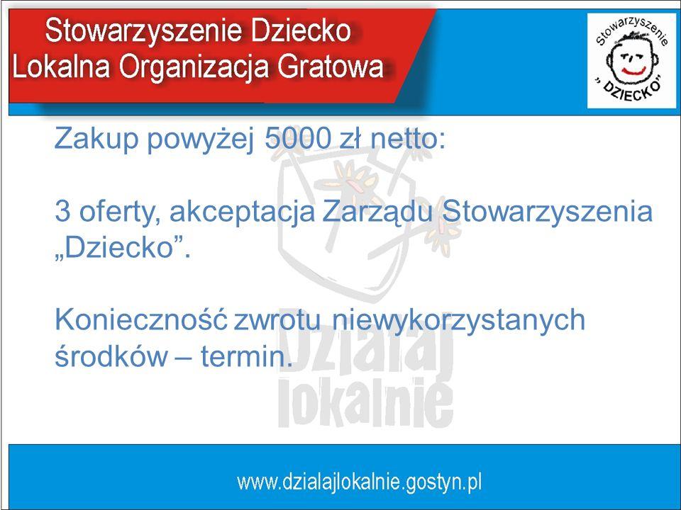 Zakup powyżej 5000 zł netto: 3 oferty, akceptacja Zarządu Stowarzyszenia Dziecko. Konieczność zwrotu niewykorzystanych środków – termin.