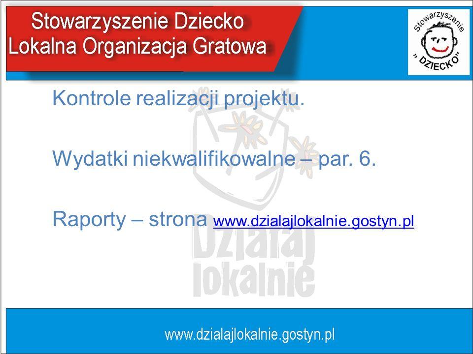 Kontrole realizacji projektu. Wydatki niekwalifikowalne – par. 6. Raporty – strona www.dzialajlokalnie.gostyn.pl www.dzialajlokalnie.gostyn.pl