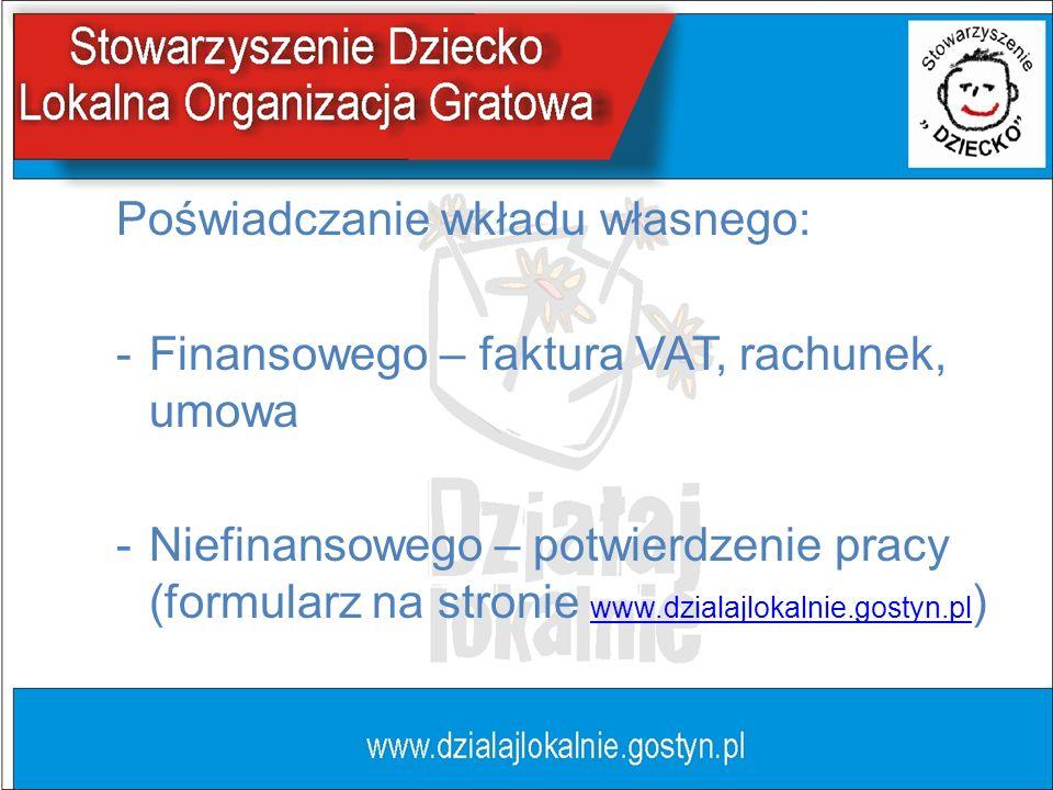 Poświadczanie wkładu własnego: -Finansowego – faktura VAT, rachunek, umowa -Niefinansowego – potwierdzenie pracy (formularz na stronie www.dzialajloka