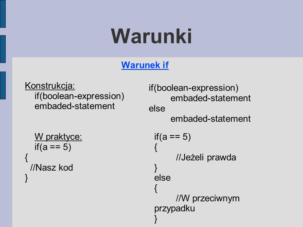 Warunki Warunek if Konstrukcja: if(boolean-expression) embaded-statement W praktyce: if(a == 5) { //Nasz kod } if(boolean-expression) embaded-statement else embaded-statement if(a == 5) { //Jeżeli prawda } else { //W przeciwnym przypadku }