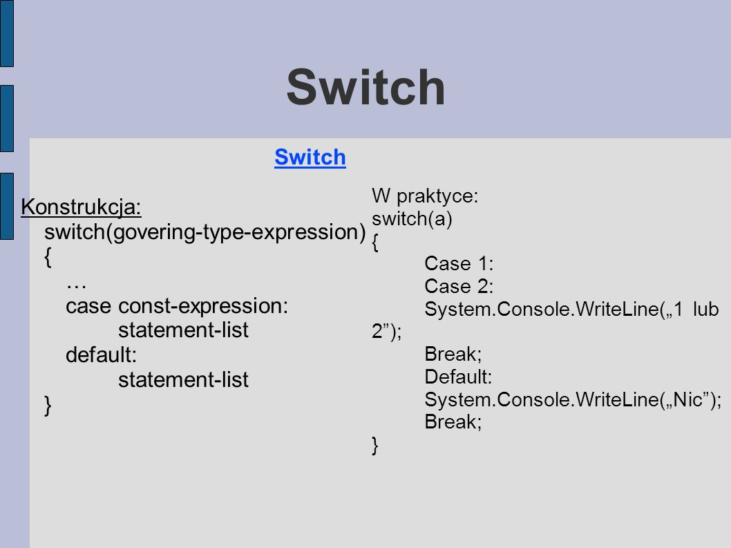 Switch Konstrukcja: switch(govering-type-expression) { … case const-expression: statement-list default: statement-list } W praktyce: switch(a) { Case
