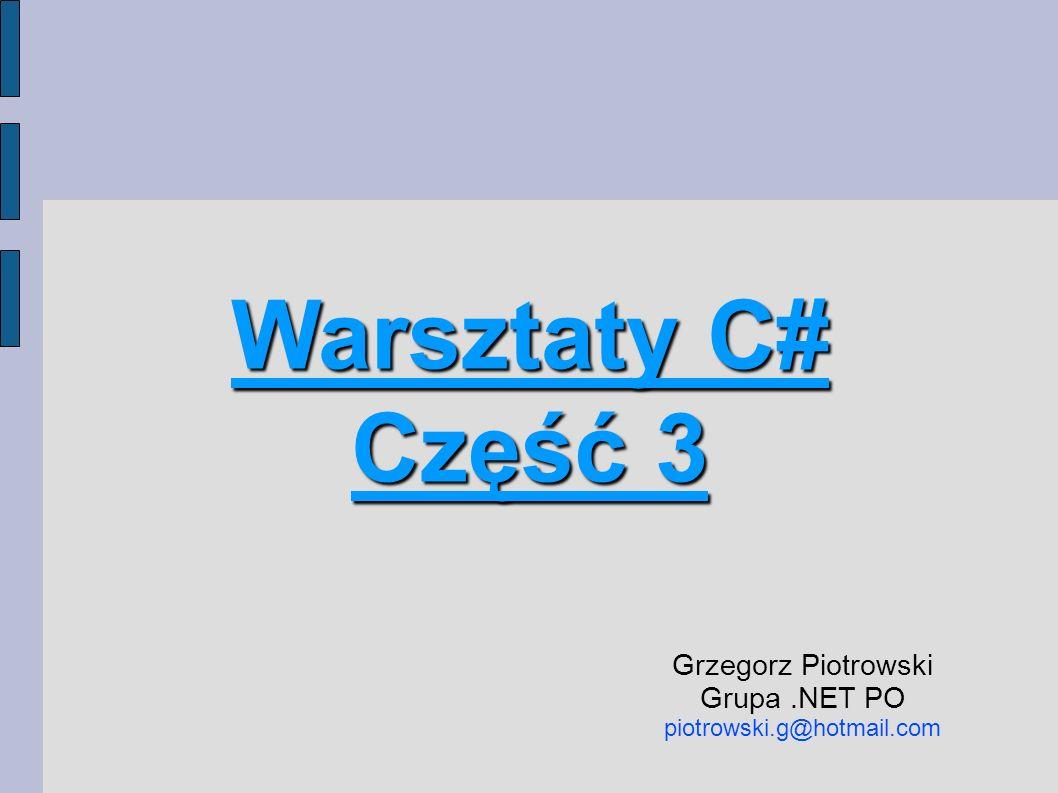 Warsztaty C# Część 3 Grzegorz Piotrowski Grupa.NET PO piotrowski.g@hotmail.com