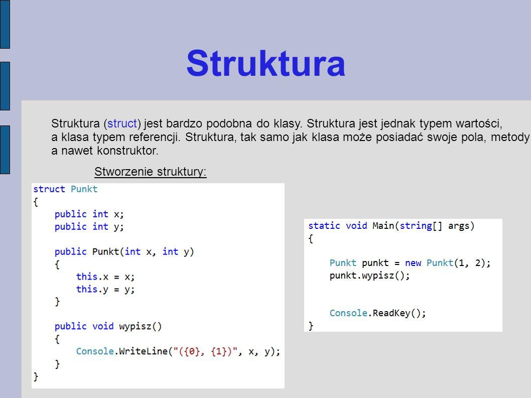 Struktura Struktura (struct) jest bardzo podobna do klasy. Struktura jest jednak typem wartości, a klasa typem referencji. Struktura, tak samo jak kla