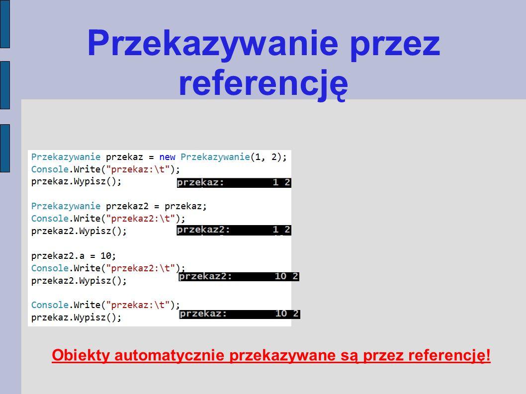 Przekazywanie przez referencję Obiekty automatycznie przekazywane są przez referencję!