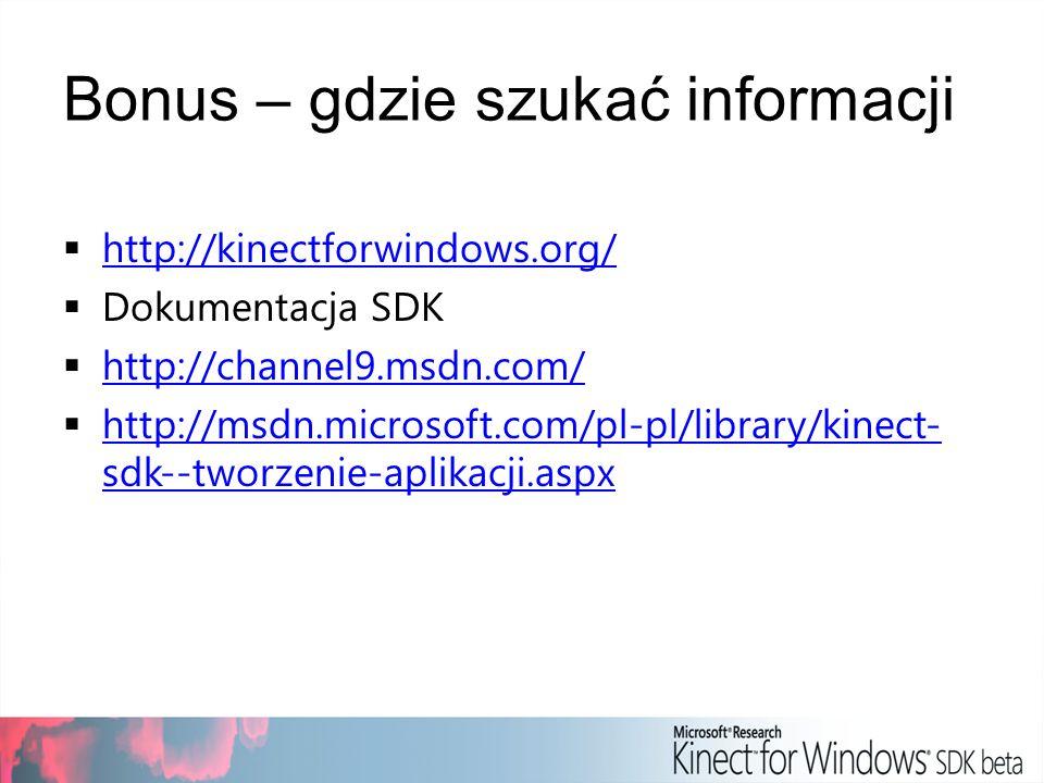 Bonus – gdzie szukać informacji http://kinectforwindows.org/ Dokumentacja SDK http://channel9.msdn.com/ http://msdn.microsoft.com/pl-pl/library/kinect- sdk--tworzenie-aplikacji.aspx http://msdn.microsoft.com/pl-pl/library/kinect- sdk--tworzenie-aplikacji.aspx