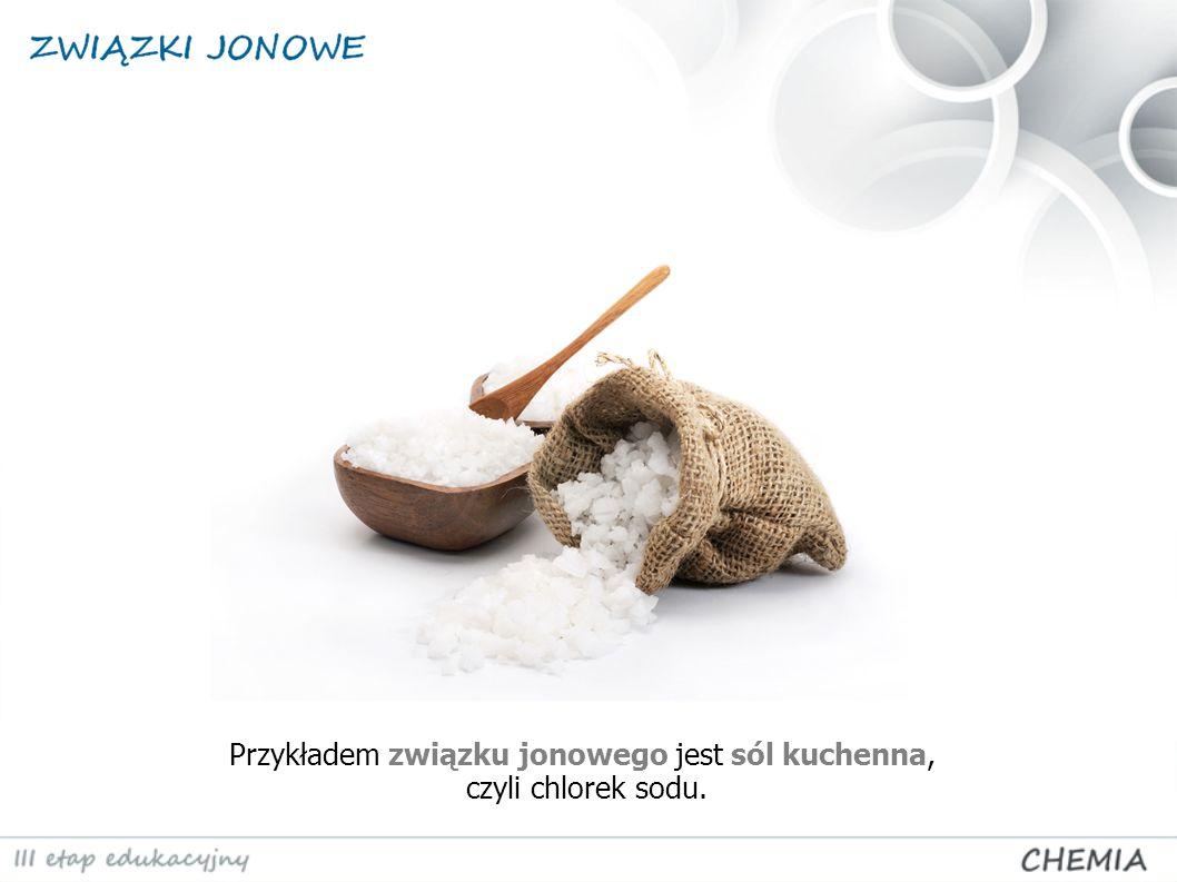 Przykładem związku jonowego jest sól kuchenna, czyli chlorek sodu.