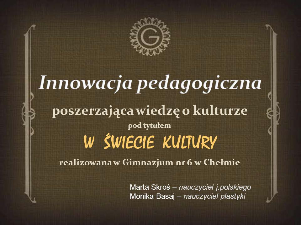 poszerzająca wiedzę o kulturze pod tytułem W ŚWIECIE KULTURY realizowana w Gimnazjum nr 6 w Chełmie Marta Skroś – nauczyciel j.polskiego Monika Basaj
