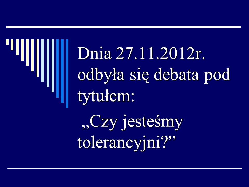 Dnia 27.11.2012r. odbyła się debata pod tytułem: Czy jesteśmy tolerancyjni? Czy jesteśmy tolerancyjni?