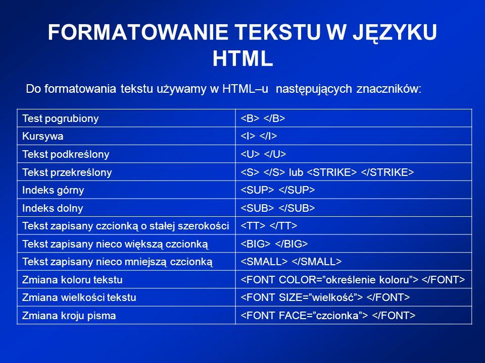 FORMATOWANIE TEKSTU W JĘZYKU HTML Do formatowania tekstu używamy w HTML–u następujących znaczników: Test pogrubiony Kursywa Tekst podkreślony Tekst pr
