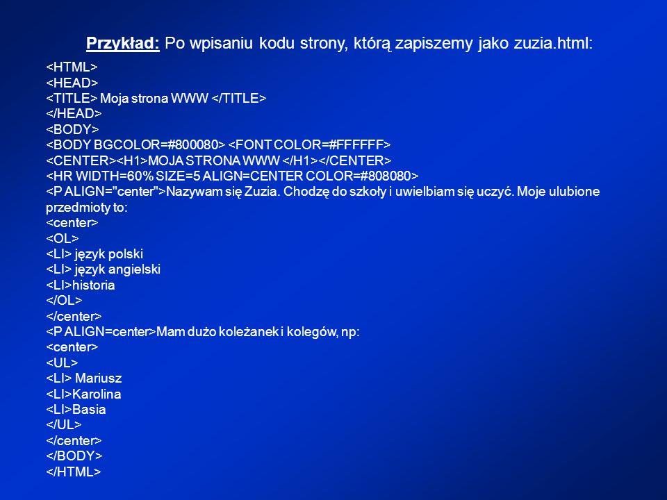Przykład: Po wpisaniu kodu strony, którą zapiszemy jako zuzia.html: Moja strona WWW MOJA STRONA WWW Nazywam się Zuzia. Chodzę do szkoły i uwielbiam si