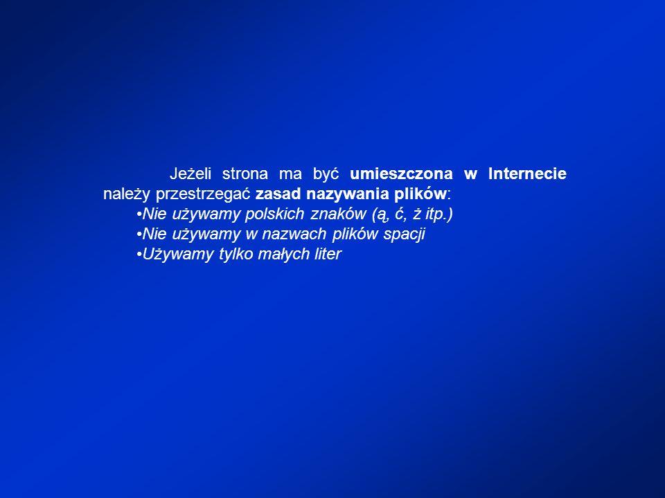 Jeżeli strona ma być umieszczona w Internecie należy przestrzegać zasad nazywania plików: Nie używamy polskich znaków (ą, ć, ż itp.) Nie używamy w naz