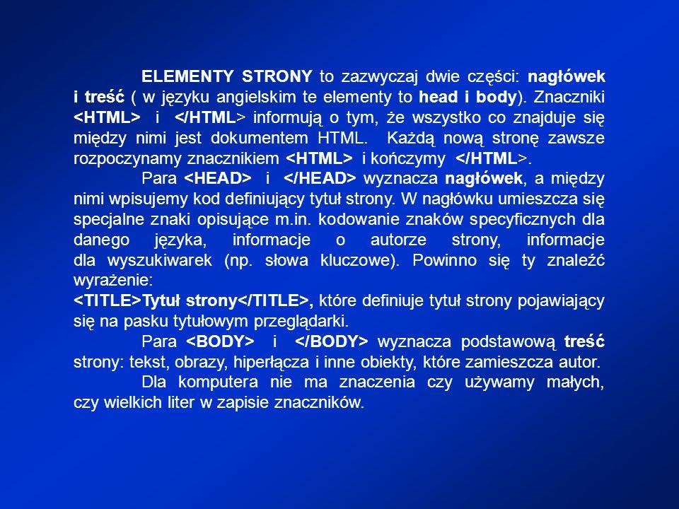 ELEMENTY STRONY to zazwyczaj dwie części: nagłówek i treść ( w języku angielskim te elementy to head i body). Znaczniki i informują o tym, że wszystko
